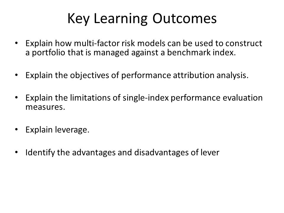 Key Learning Outcomes Explain how multi-factor risk models can be used to construct a portfolio that is managed against a benchmark index.