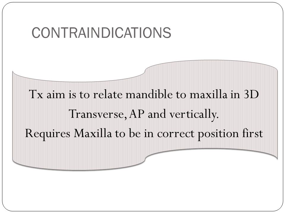 CONTRAINDICATIONS Tx aim is to relate mandible to maxilla in 3D Transverse, AP and vertically.