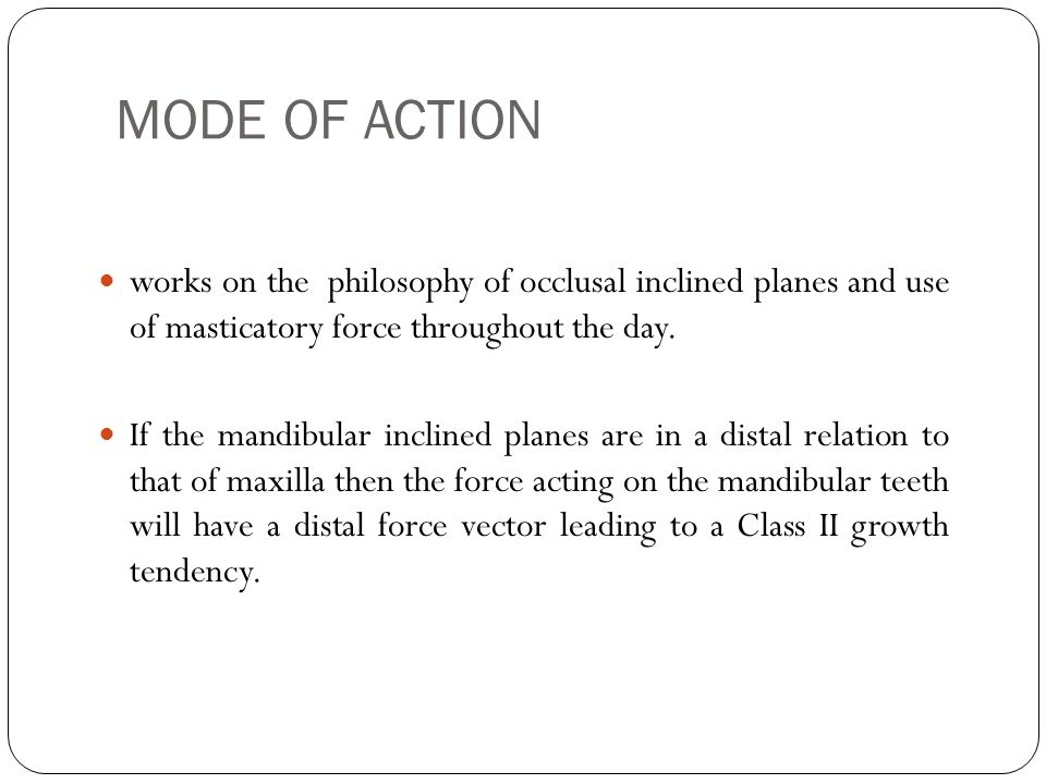 MODE OF ACTION works on the philosophy of occlusal inclined planes and use of masticatory force throughout the day.