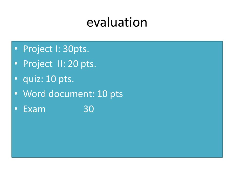evaluation Project I: 30pts. Project II: 20 pts. quiz: 10 pts.
