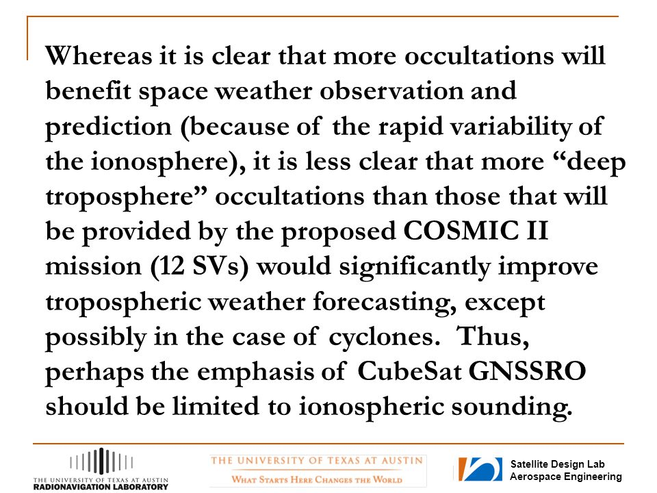 Whereas it is clear that more occultations will benefit space weather observation and prediction (because of the rapid variability of the ionosphere), it is less clear that more deep troposphere occultations than those that will be provided by the proposed COSMIC II mission (12 SVs) would significantly improve tropospheric weather forecasting, except possibly in the case of cyclones.
