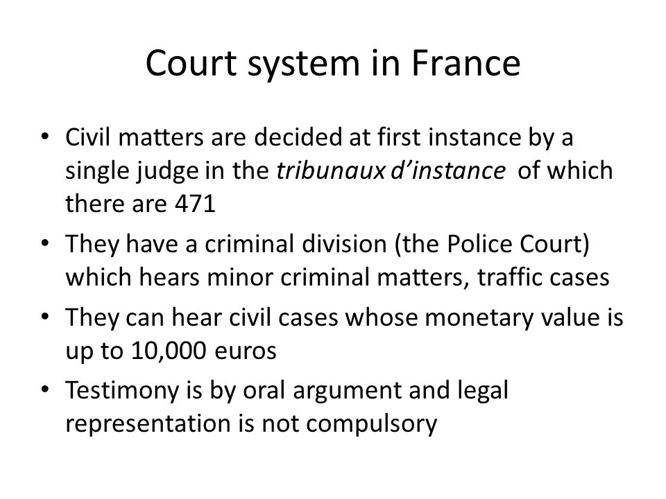 Court system in France Civil matters are decided at first instance by a single judge in the tribunaux d'instance of which there are 471.