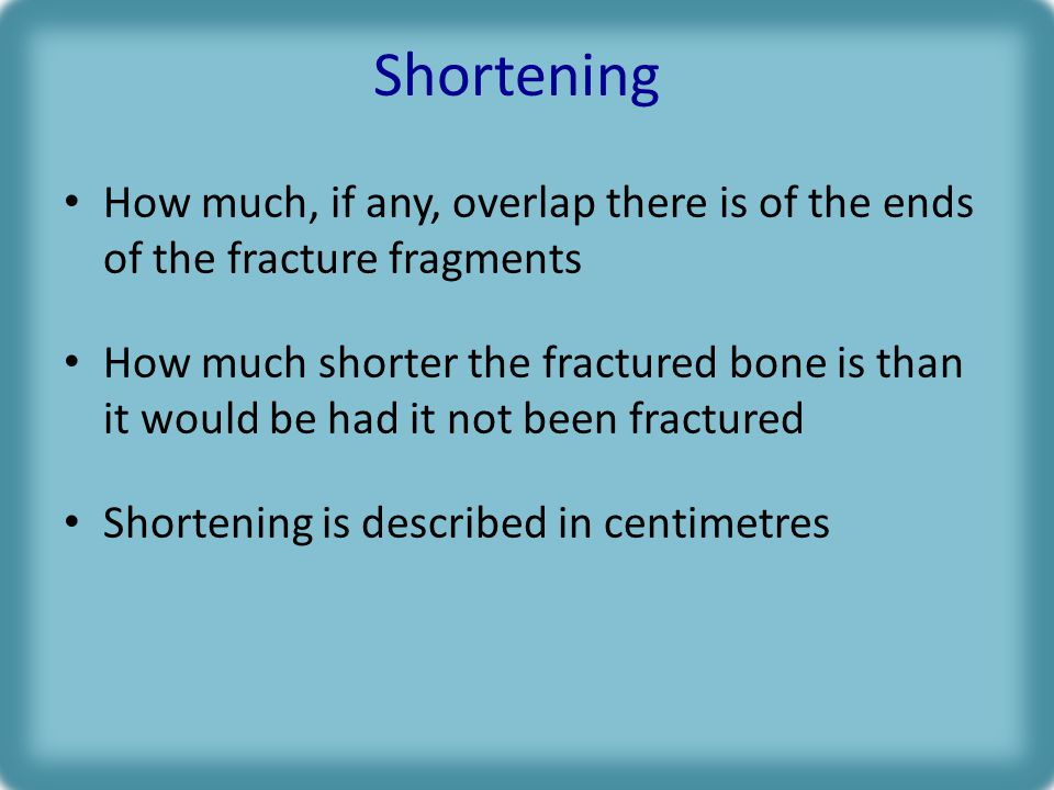 Shortening How much, if any, overlap there is of the ends of the fracture fragments.