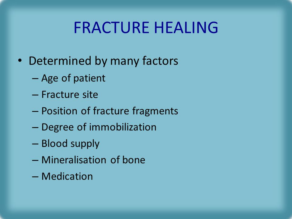 FRACTURE HEALING Determined by many factors Age of patient