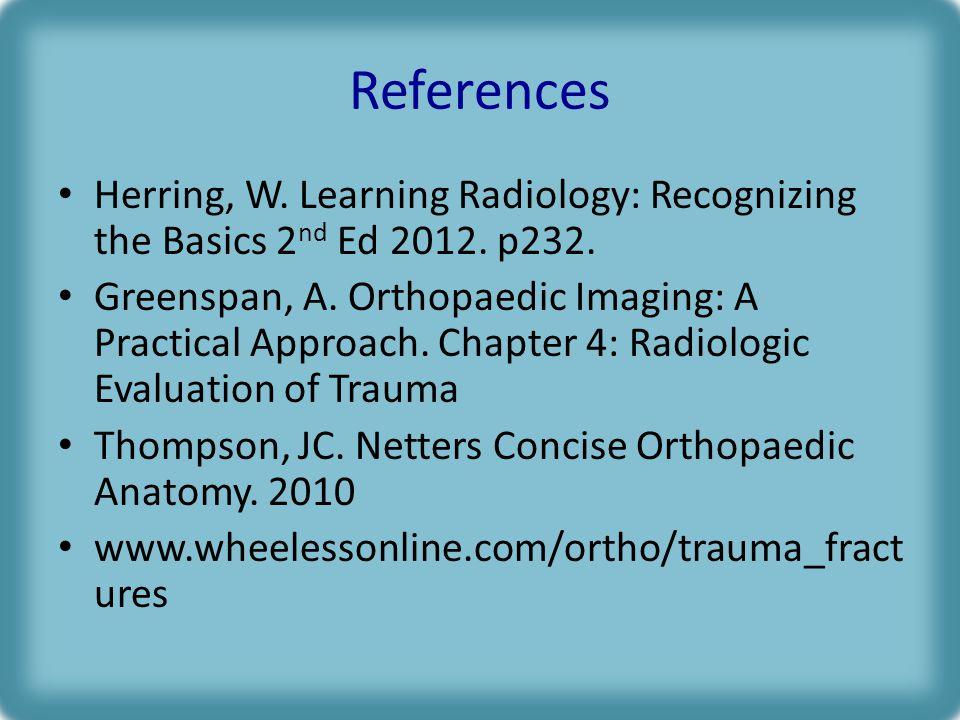 References Herring, W. Learning Radiology: Recognizing the Basics 2nd Ed 2012. p232.