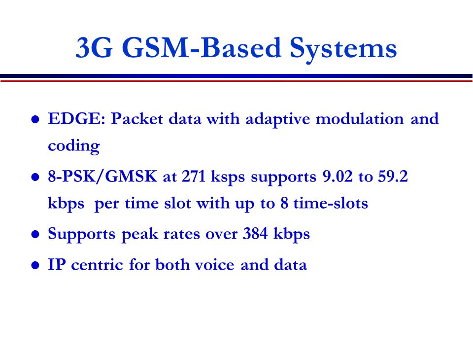 3G GSM-Based Systems EDGE: Packet data with adaptive modulation and coding.