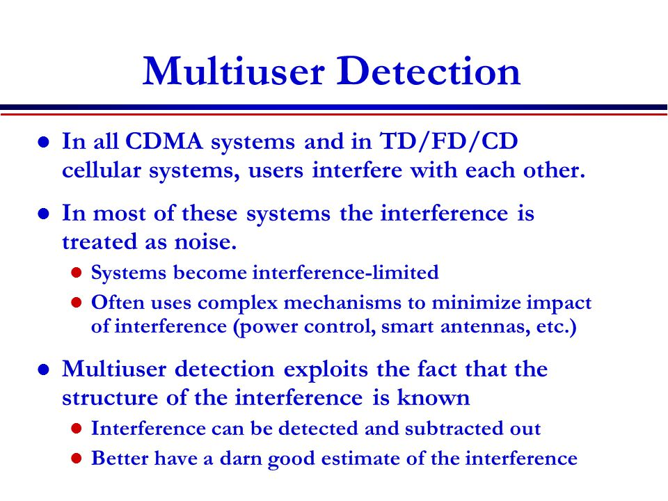 Multiuser Detection In all CDMA systems and in TD/FD/CD cellular systems, users interfere with each other.