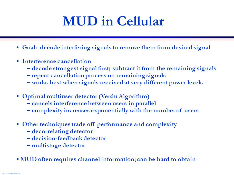 MUD in Cellular • Goal: decode interfering signals to remove them from desired signal. • Interference cancellation.