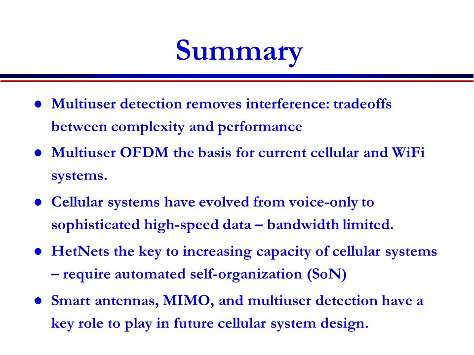 Summary Multiuser detection removes interference: tradeoffs between complexity and performance.