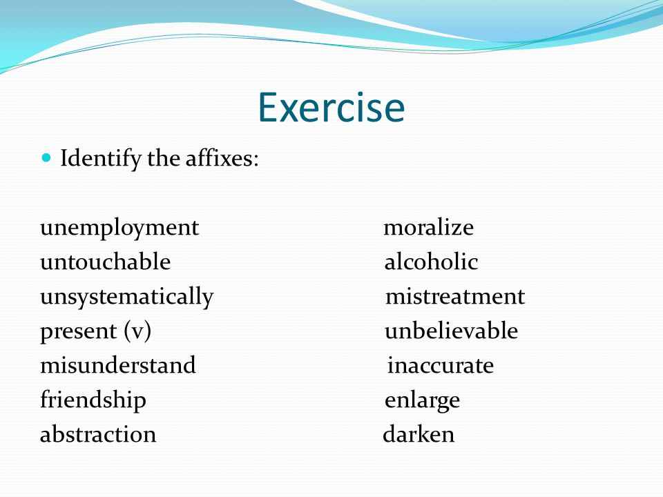 Exercise Identify the affixes: unemployment moralize