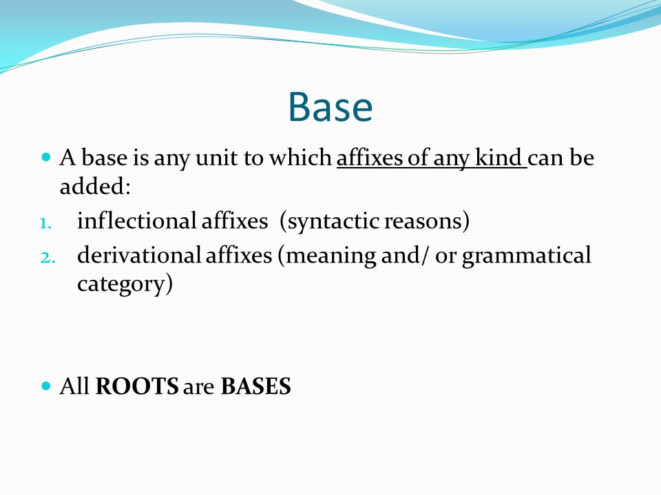 Base A base is any unit to which affixes of any kind can be added: