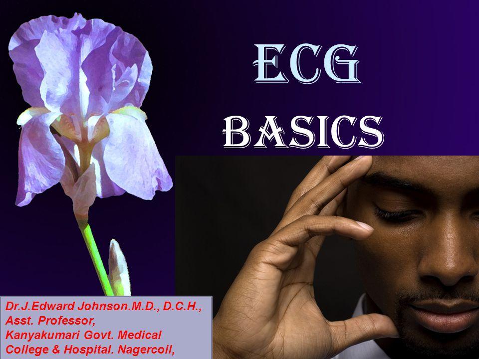 ECG BASICS Dr.J.Edward Johnson.M.D., D.C.H., Asst. Professor,