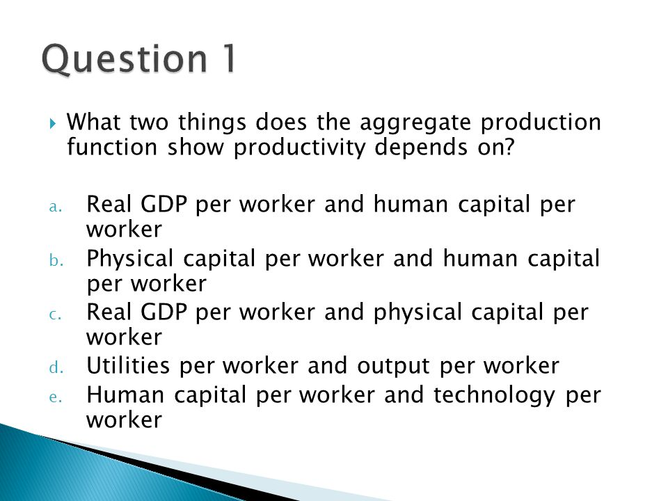Question 1 What two things does the aggregate production function show productivity depends on Real GDP per worker and human capital per worker.