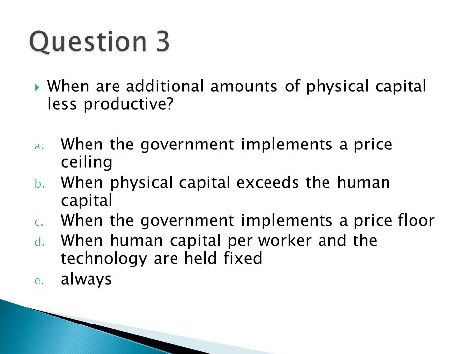 Question 3 When are additional amounts of physical capital less productive When the government implements a price ceiling.