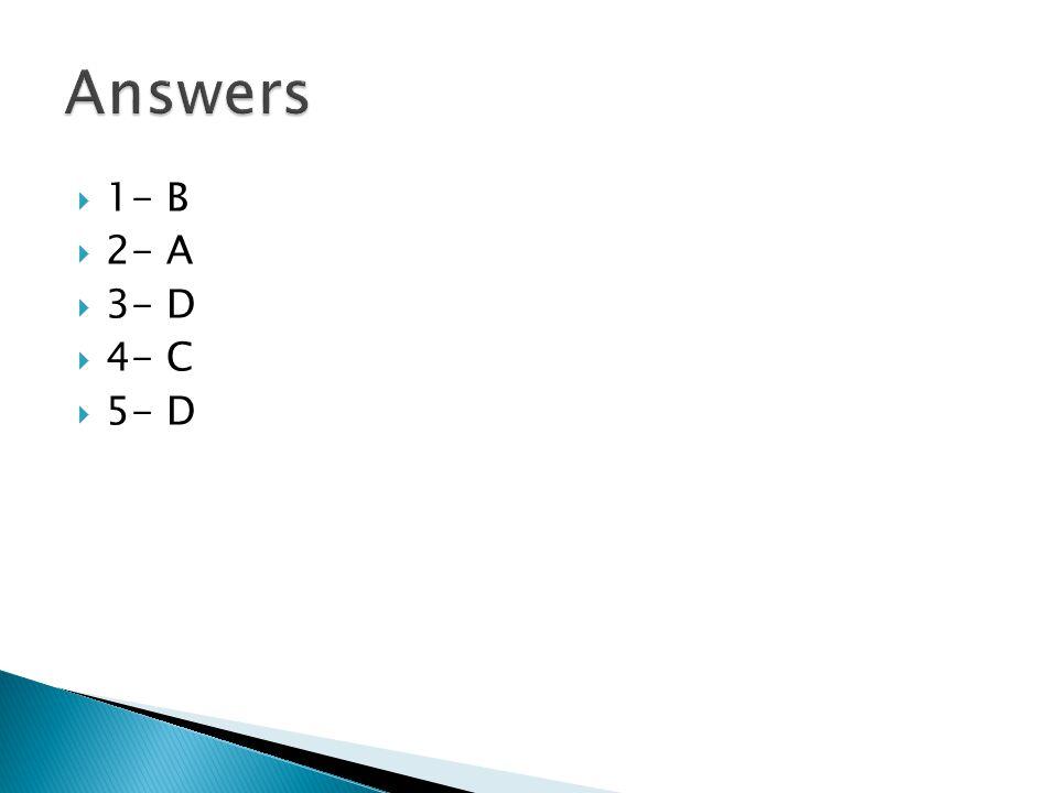 Answers 1- B 2- A 3- D 4- C 5- D