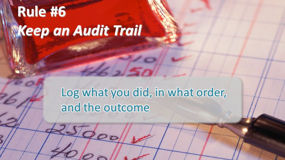 Rule #6 Keep an Audit Trail Log what you did, in what order,