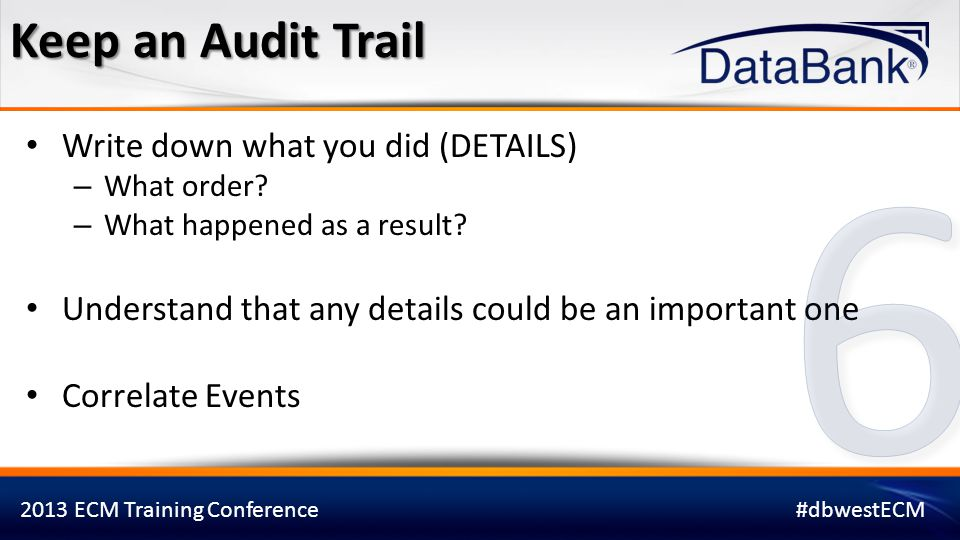6 Keep an Audit Trail Write down what you did (DETAILS)
