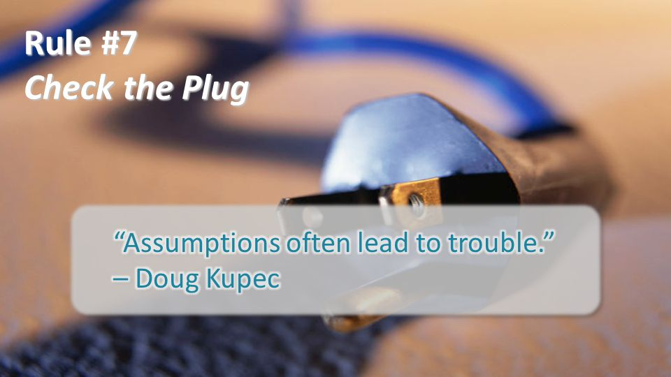 Rule #7 Check the Plug Assumptions often lead to trouble. – Doug Kupec