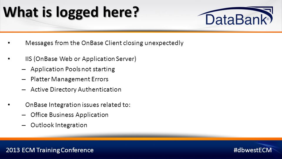 What is logged here Messages from the OnBase Client closing unexpectedly. IIS (OnBase Web or Application Server)