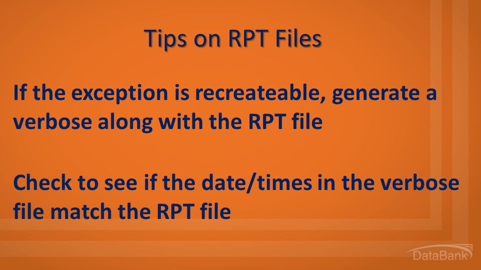 Tips on RPT Files If the exception is recreateable, generate a verbose along with the RPT file.