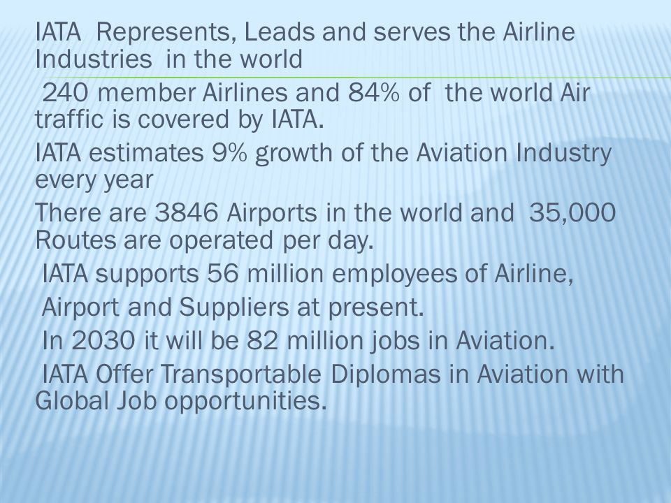 IATA Represents, Leads and serves the Airline Industries in the world 240 member Airlines and 84% of the world Air traffic is covered by IATA.