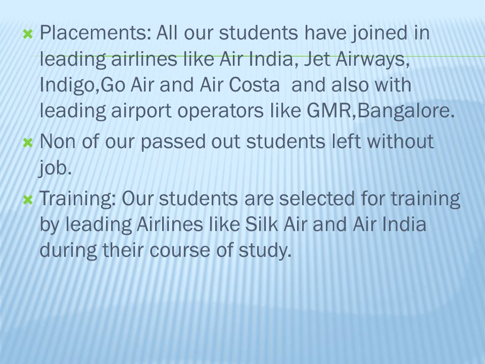 Placements: All our students have joined in leading airlines like Air India, Jet Airways, Indigo,Go Air and Air Costa and also with leading airport operators like GMR,Bangalore.
