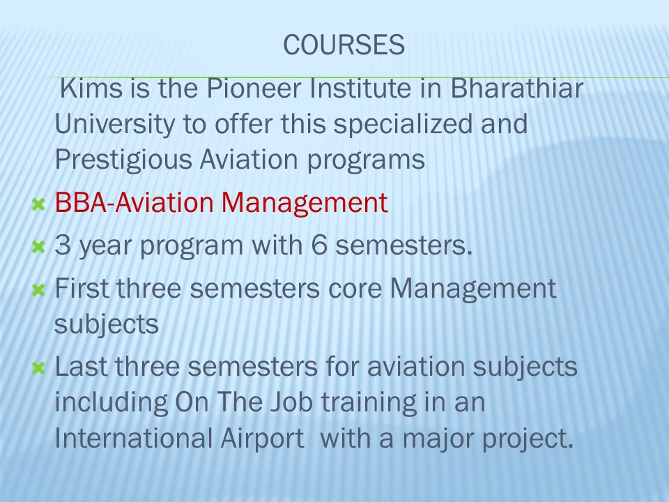 COURSES Kims is the Pioneer Institute in Bharathiar University to offer this specialized and Prestigious Aviation programs.