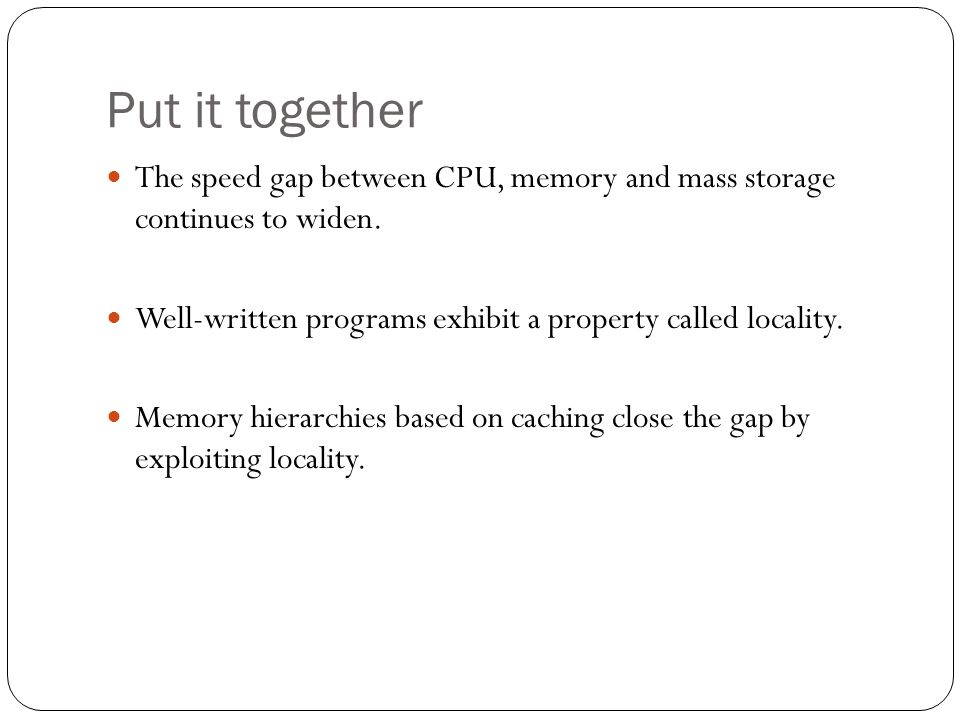 Put it together The speed gap between CPU, memory and mass storage continues to widen. Well-written programs exhibit a property called locality.