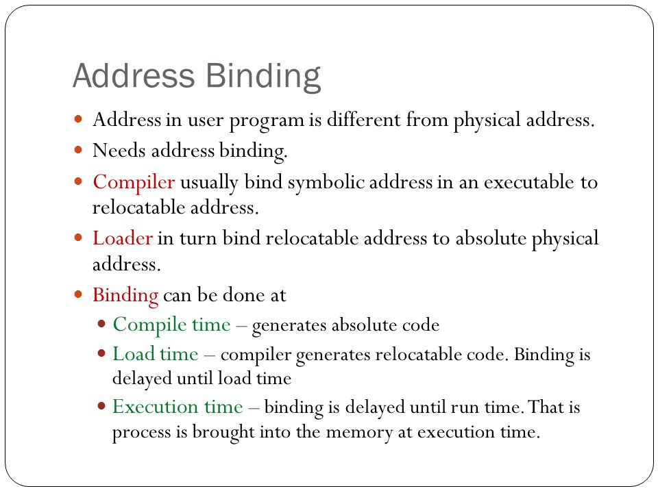 Address Binding Address in user program is different from physical address. Needs address binding.