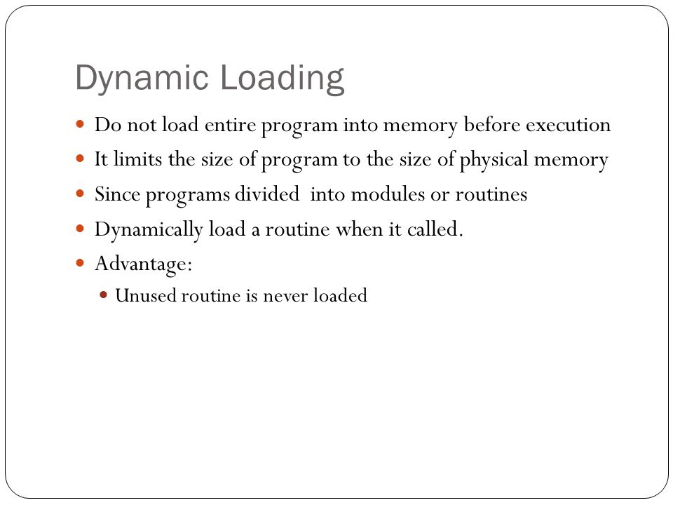 Dynamic Loading Do not load entire program into memory before execution. It limits the size of program to the size of physical memory.