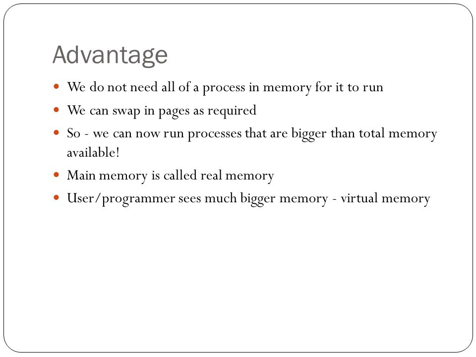 Advantage We do not need all of a process in memory for it to run