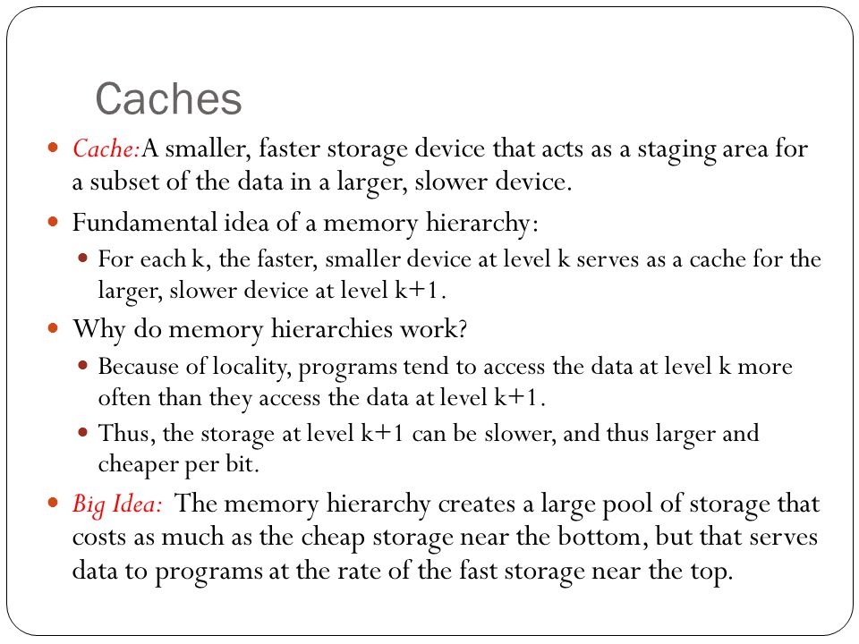 Caches Cache:A smaller, faster storage device that acts as a staging area for a subset of the data in a larger, slower device.