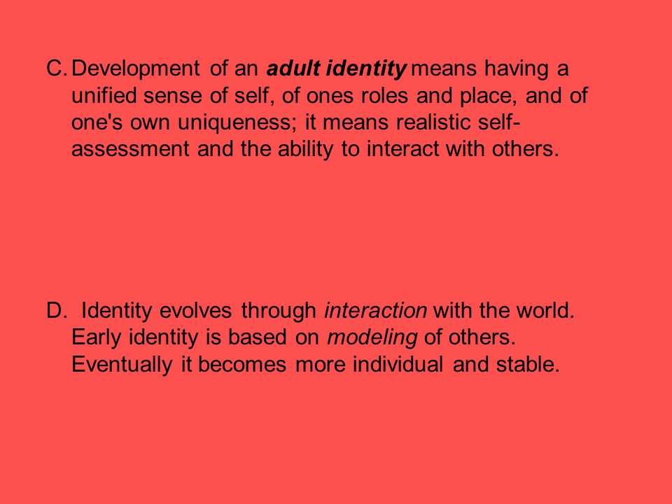 Development of an adult identity means having a unified sense of self, of ones roles and place, and of one s own uniqueness; it means realistic self-assessment and the ability to interact with others.