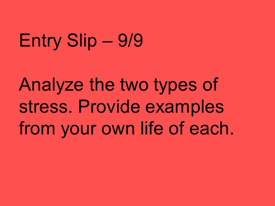 Entry Slip – 9/9 Analyze the two types of stress. Provide examples from your own life of each.