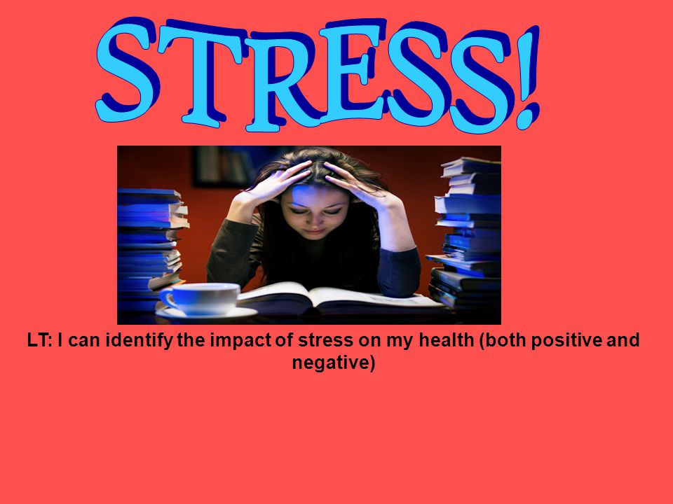 STRESS! LT: I can identify the impact of stress on my health (both positive and negative)