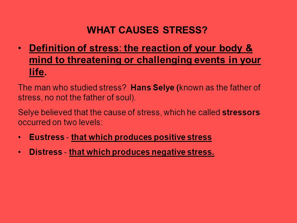 WHAT CAUSES STRESS Definition of stress: the reaction of your body & mind to threatening or challenging events in your life.