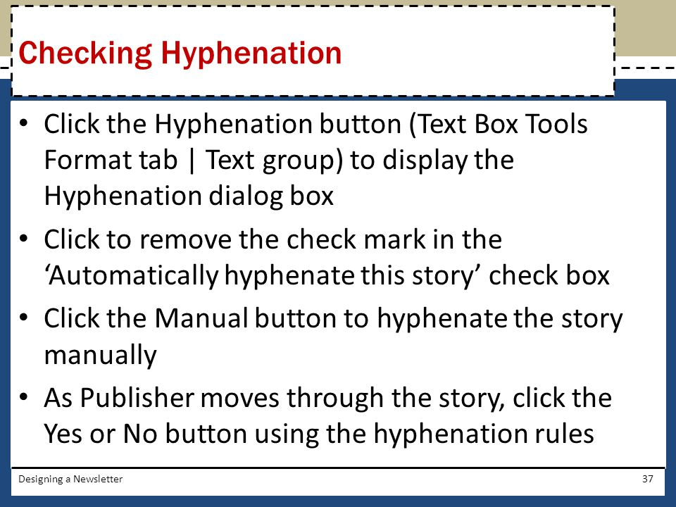 Checking Hyphenation Click the Hyphenation button (Text Box Tools Format tab | Text group) to display the Hyphenation dialog box.