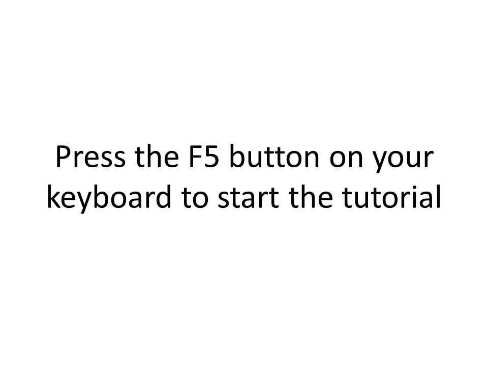 Press the F5 button on your keyboard to start the tutorial