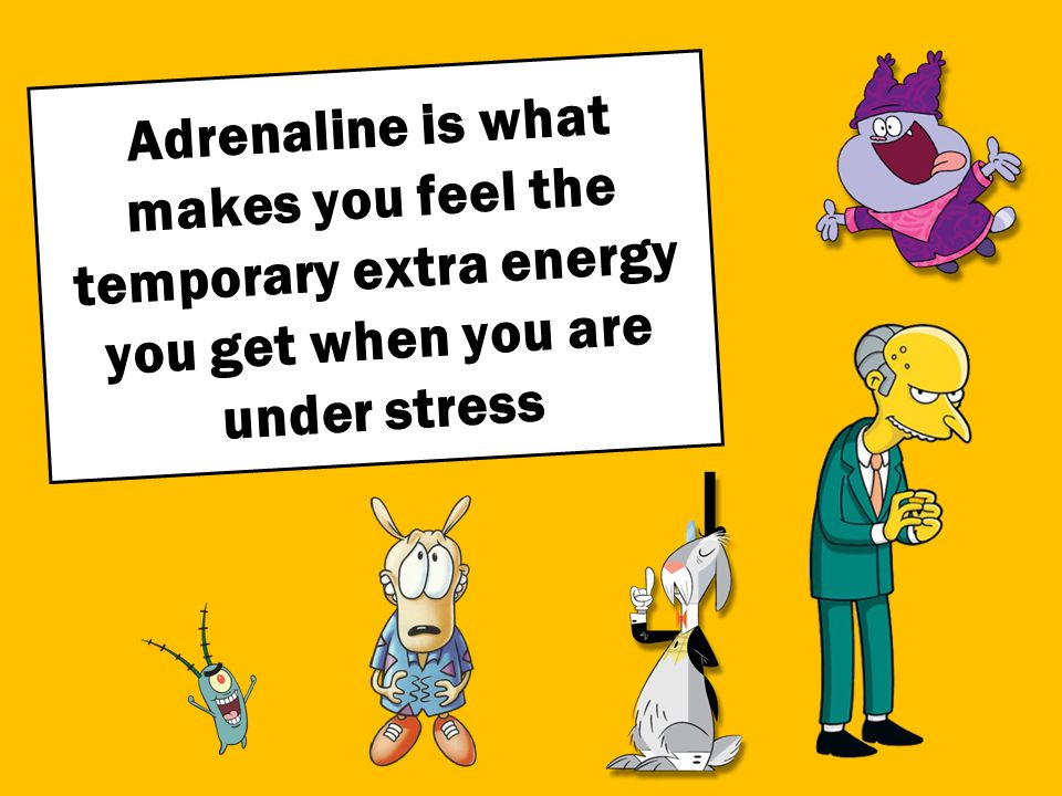 Adrenaline is what makes you feel the temporary extra energy you get when you are under stress
