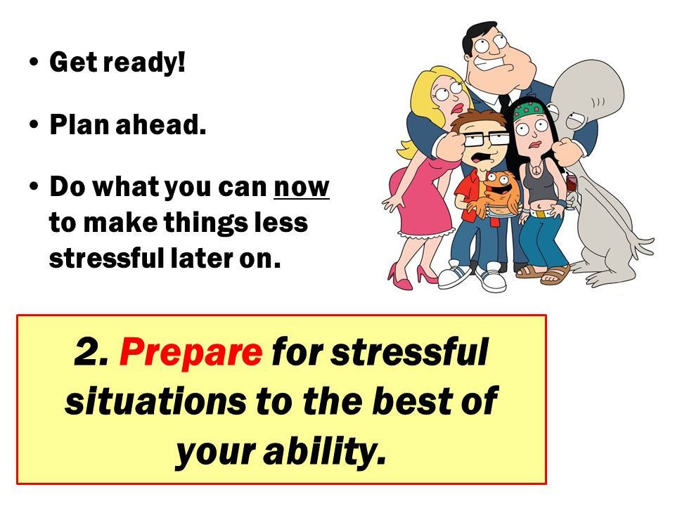 2. Prepare for stressful situations to the best of your ability.