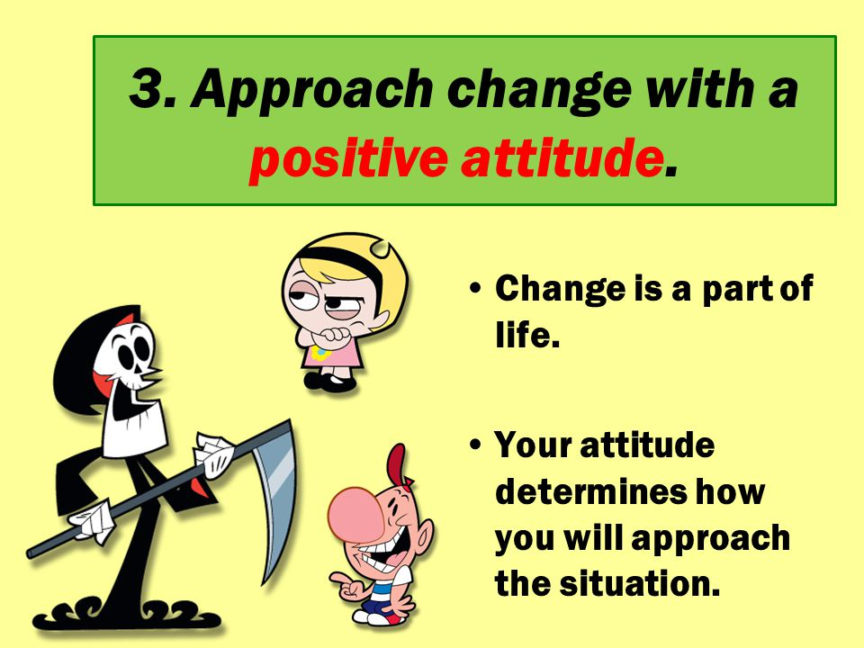 3. Approach change with a positive attitude.