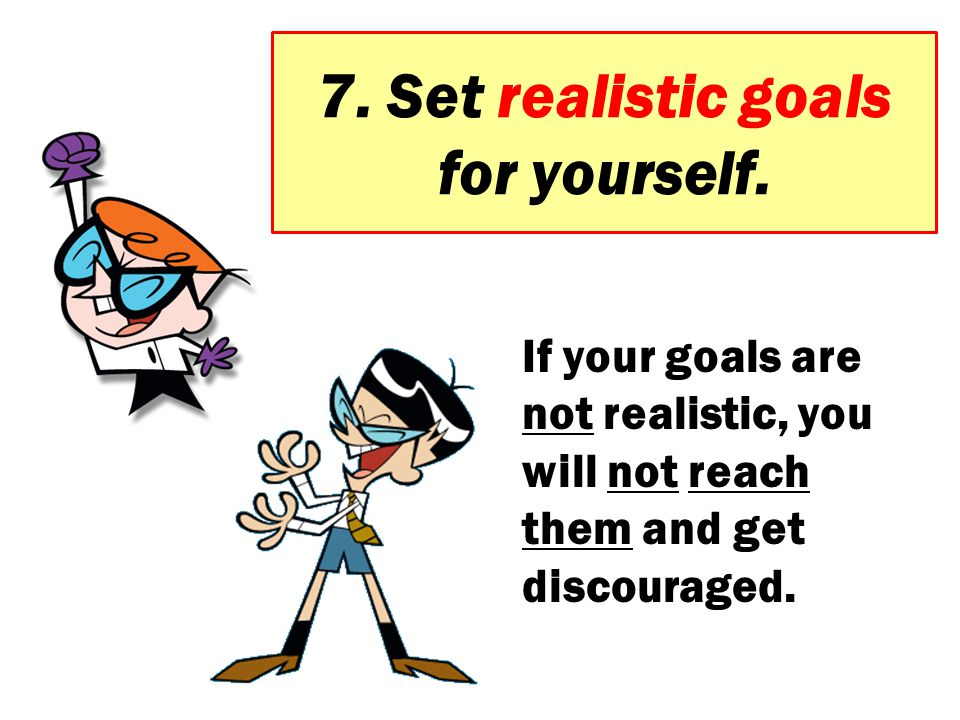 7. Set realistic goals for yourself.
