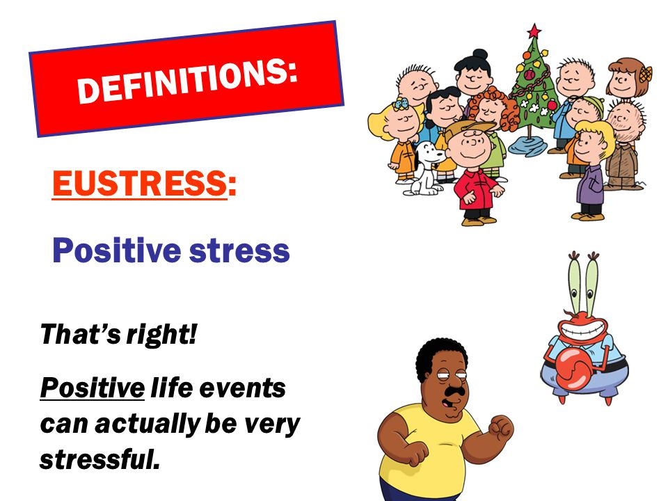 DEFINITIONS: EUSTRESS: Positive stress That's right!