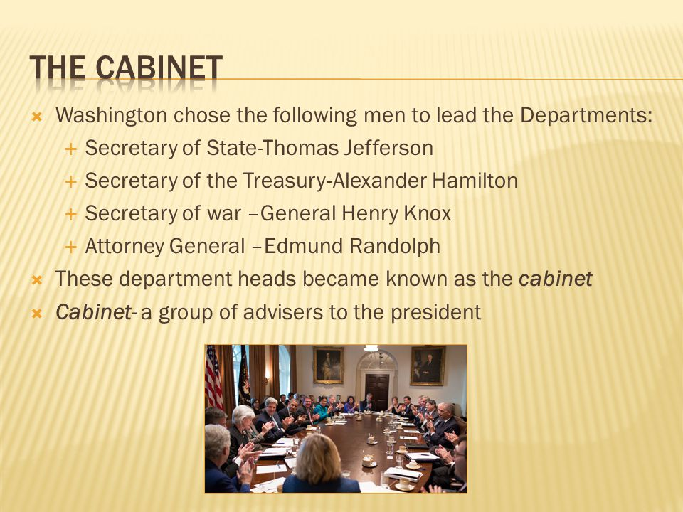 The Cabinet Washington chose the following men to lead the Departments: Secretary of State-Thomas Jefferson.