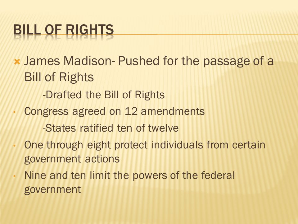 Bill of Rights James Madison- Pushed for the passage of a Bill of Rights. -Drafted the Bill of Rights.