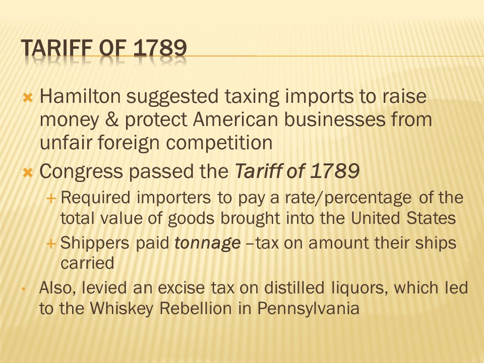 Tariff of 1789 Hamilton suggested taxing imports to raise money & protect American businesses from unfair foreign competition.
