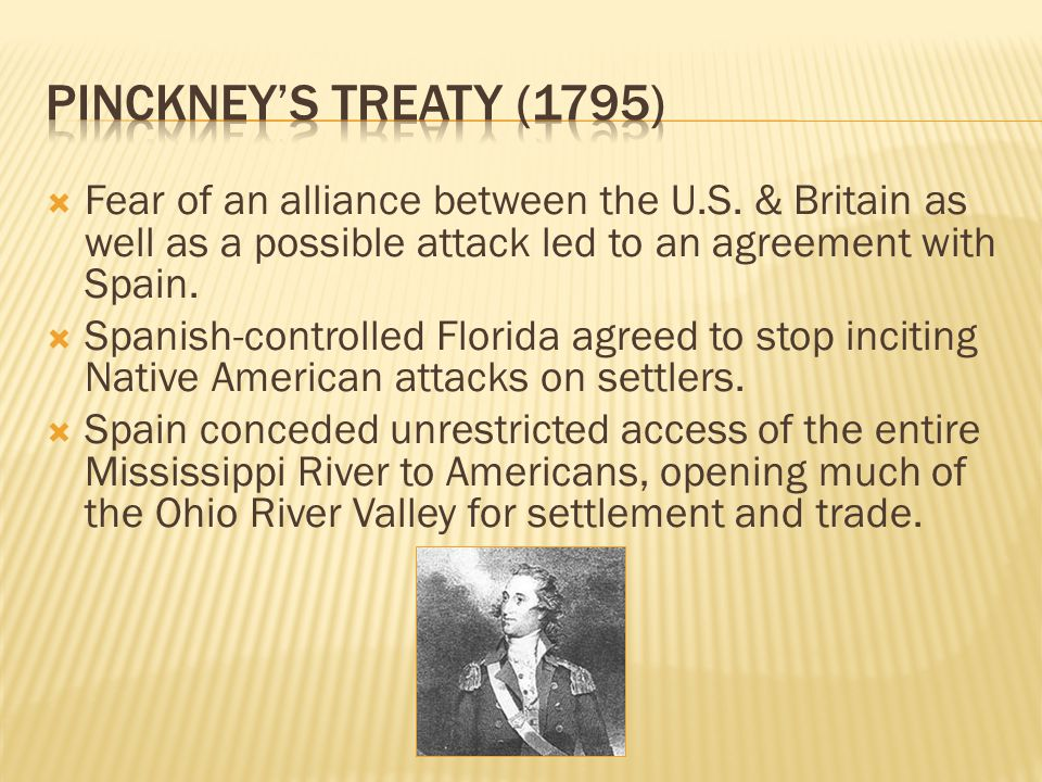 Pinckney's Treaty (1795) Fear of an alliance between the U.S. & Britain as well as a possible attack led to an agreement with Spain.