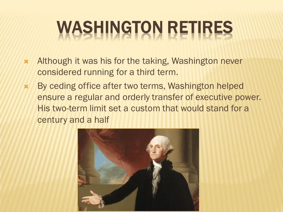 Washington Retires Although it was his for the taking, Washington never considered running for a third term.