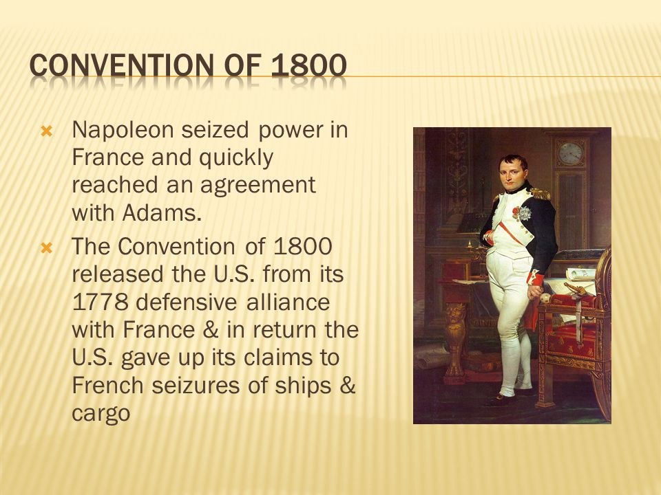 Convention of 1800 Napoleon seized power in France and quickly reached an agreement with Adams.