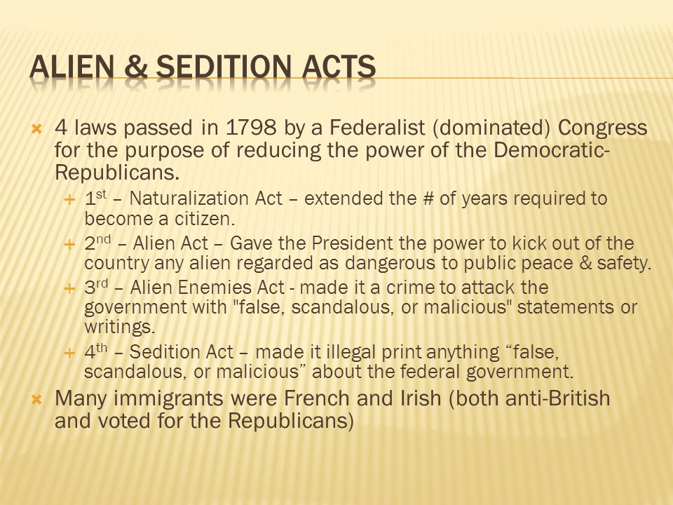 Alien & Sedition Acts 4 laws passed in 1798 by a Federalist (dominated) Congress for the purpose of reducing the power of the Democratic-Republicans.